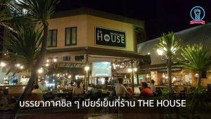 บรรยากาศชิล ๆ เบียร์เย็นที่ร้าน THE HOUSE nungchillchill บาร์ลับ ร้านนั่งชิล แฮงเอาท์ ร้านดาดฟ้า