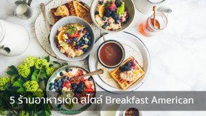 5 ร้านอาหารเด็ด สไตล์ Breakfast American nungchillchill บาร์ลับ ร้านนั่งชิล แฮงเอาท์ ร้านดาดฟ้า