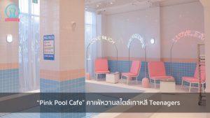 """""""Pink Pool Cafe"""" คาเฟ่หวานสไตล์เกาหลี Teenagers nungchillchill บาร์ลับ ร้านนั่งชิล แฮงเอาท์ ร้านดาดฟ้า"""
