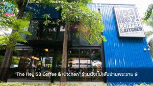 """""""The Hey 53 Coffee & Kitchen"""" ร้านดัง(ไม่)ลับย่านพระราม 9 nungchillchill บาร์ลับ ร้านนั่งชิล แฮงเอาท์ ร้านดาดฟ้า"""